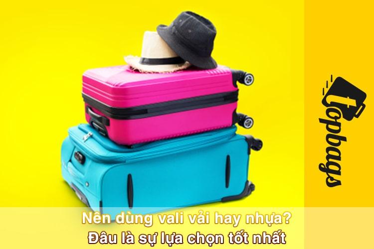 Nên dùng vali vải hay nhựa? Đâu là sự lựa chọn tốt nhất
