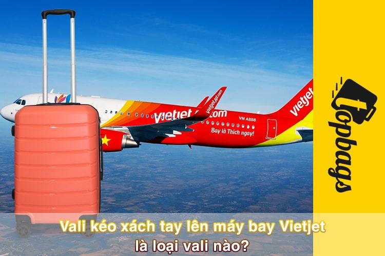 Vali kéo xách tay lên máy bay Vietjet là loại vali nào? 3 mẫu vali kéo xách tay hot nhất hiện nay